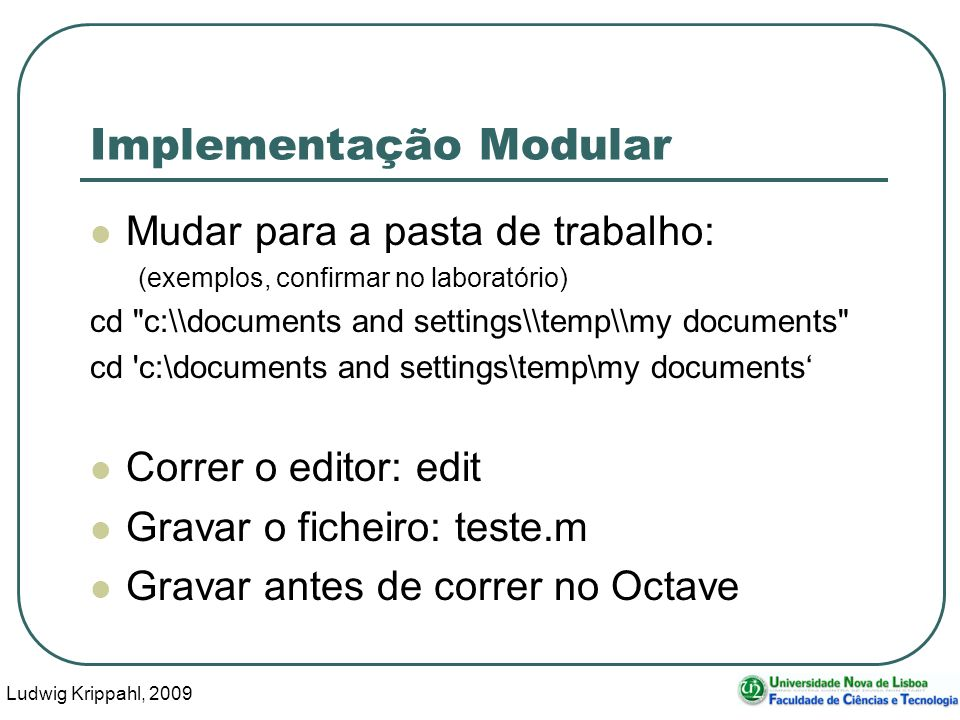 Ludwig Krippahl, 2009 26 Implementação Modular Mudar para a pasta de trabalho: (exemplos, confirmar no laboratório) cd c:\\documents and settings\\temp\\my documents cd c:\documents and settings\temp\my documents Correr o editor: edit Gravar o ficheiro: teste.m Gravar antes de correr no Octave