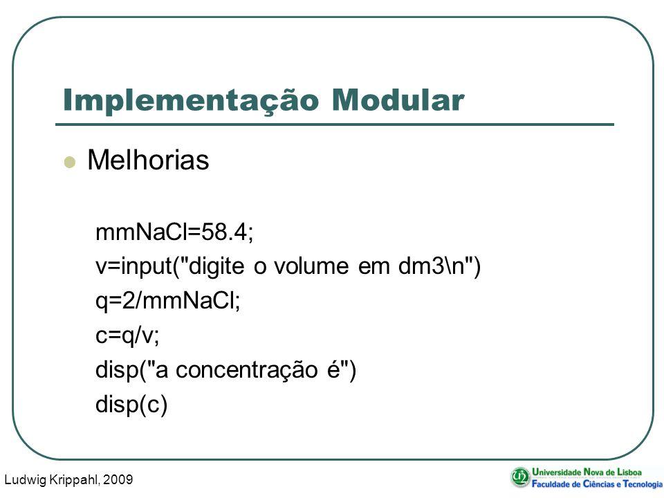 Ludwig Krippahl, 2009 30 Implementação Modular Melhorias mmNaCl=58.4; v=input( digite o volume em dm3\n ) q=2/mmNaCl; c=q/v; disp( a concentração é ) disp(c)