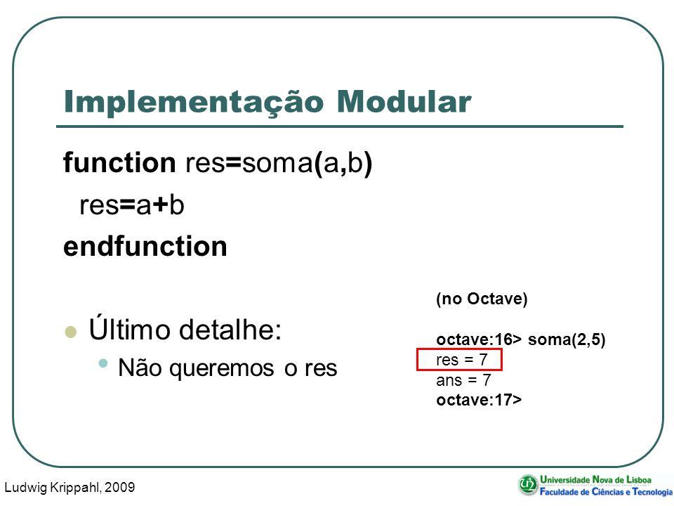Ludwig Krippahl, 2009 40 Implementação Modular function res=soma(a,b) res=a+b endfunction Último detalhe: Não queremos o res (no Octave) octave:16> soma(2,5) res = 7 ans = 7 octave:17>