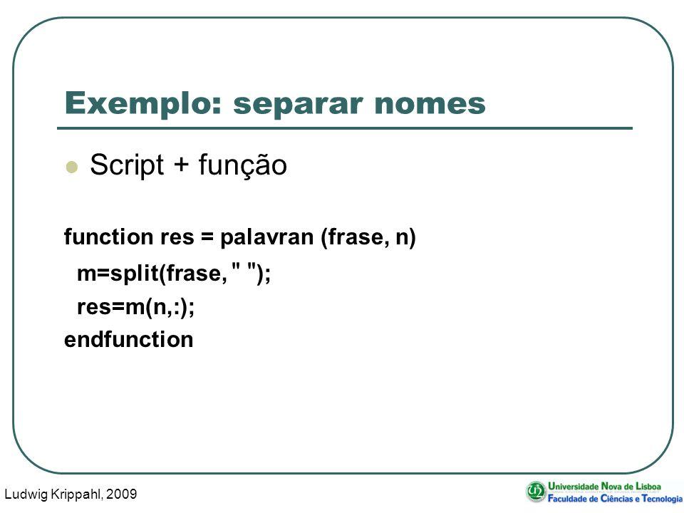 Ludwig Krippahl, 2009 46 Exemplo: separar nomes Script + função function res = palavran (frase, n) m=split(frase, ); res=m(n,:); endfunction
