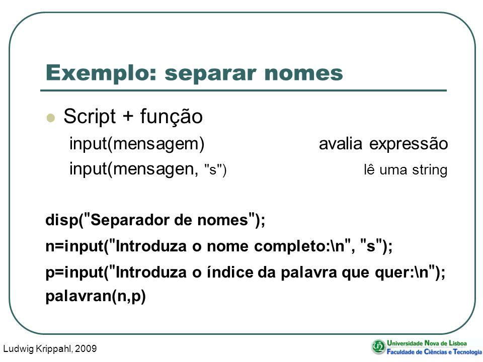 Ludwig Krippahl, 2009 47 Exemplo: separar nomes Script + função input(mensagem)avalia expressão input(mensagen, s )lê uma string disp( Separador de nomes ); n=input( Introduza o nome completo:\n , s ); p=input( Introduza o índice da palavra que quer:\n ); palavran(n,p)
