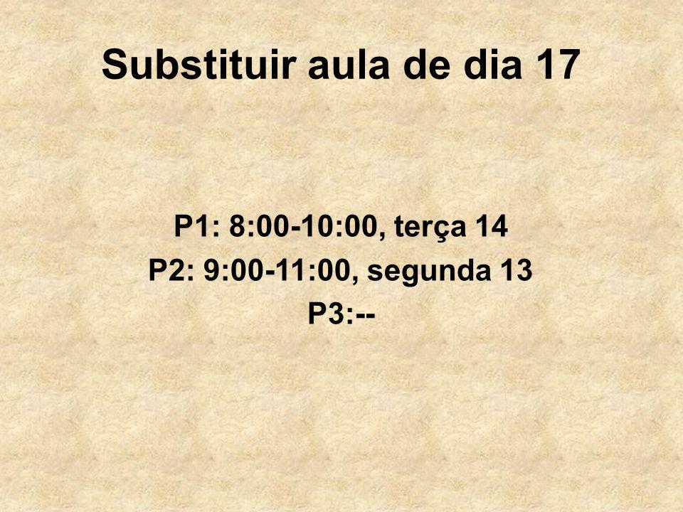 Substituir aula de dia 17 P1: 8:00-10:00, terça 14 P2: 9:00-11:00, segunda 13 P3:--