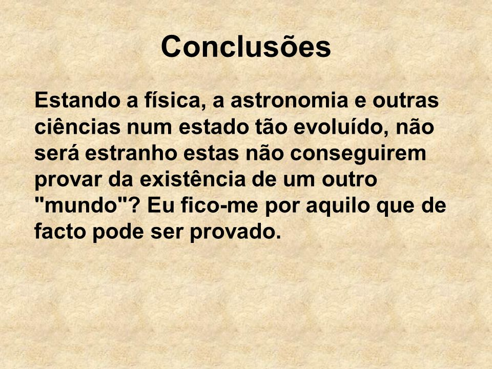 Conclusões Estando a física, a astronomia e outras ciências num estado tão evoluído, não será estranho estas não conseguirem provar da existência de um outro mundo .