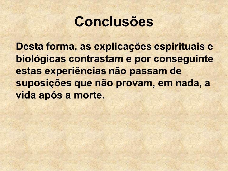 Conclusões Desta forma, as explicações espirituais e biológicas contrastam e por conseguinte estas experiências não passam de suposições que não provam, em nada, a vida após a morte.