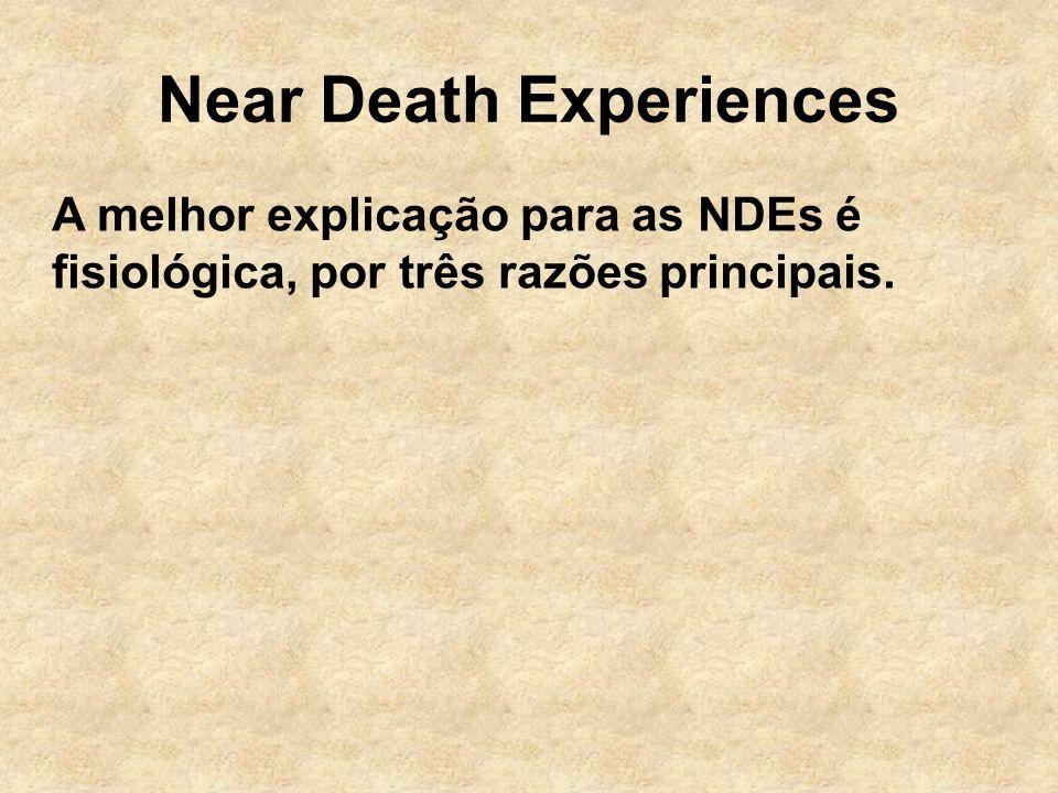 Near Death Experiences A melhor explicação para as NDEs é fisiológica, por três razões principais.