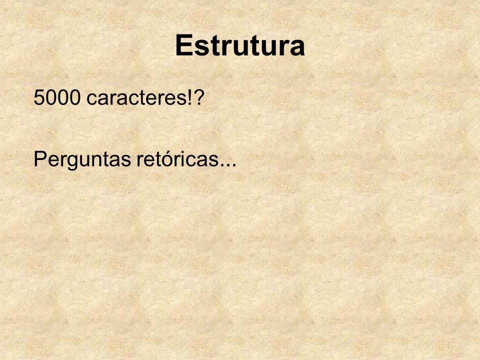 Estrutura 5000 caracteres! Perguntas retóricas...