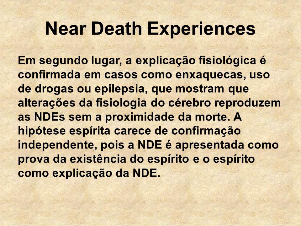 Near Death Experiences Em segundo lugar, a explicação fisiológica é confirmada em casos como enxaquecas, uso de drogas ou epilepsia, que mostram que alterações da fisiologia do cérebro reproduzem as NDEs sem a proximidade da morte.