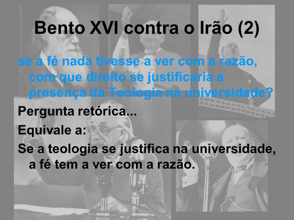 Bento XVI contra o Irão (2) se a fé nada tivesse a ver com a razão, com que direito se justificaria a presença da Teologia na universidade? Pergunta r