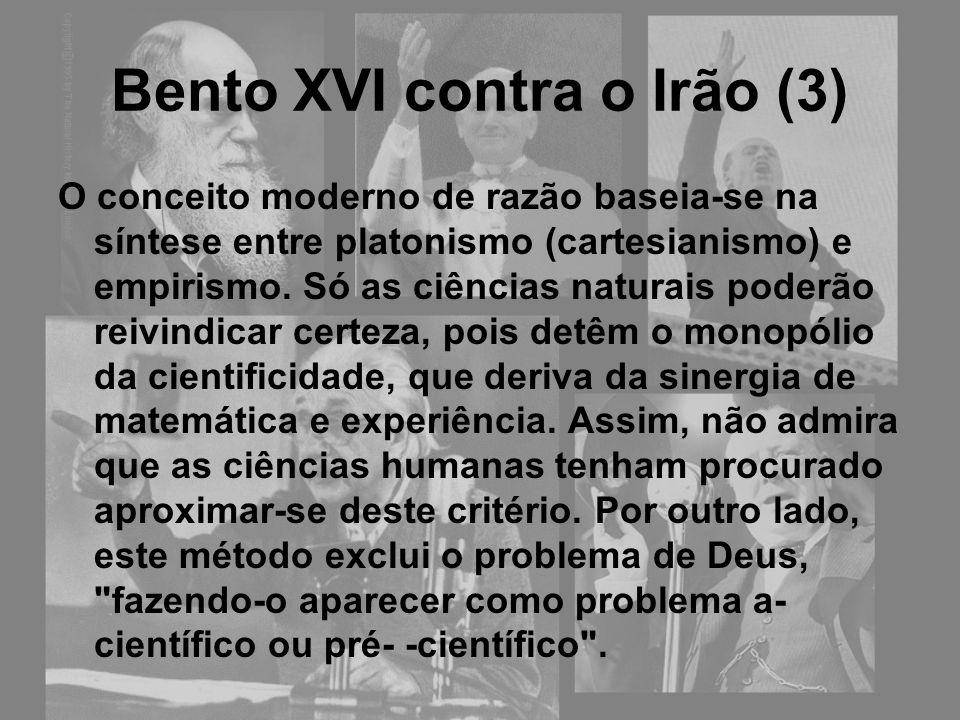 Bento XVI contra o Irão (3) O conceito moderno de razão baseia-se na síntese entre platonismo (cartesianismo) e empirismo. Só as ciências naturais pod