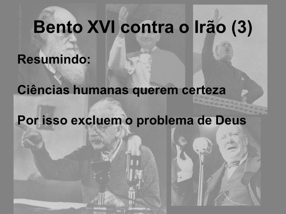 Bento XVI contra o Irão (3) Resumindo: Ciências humanas querem certeza Por isso excluem o problema de Deus