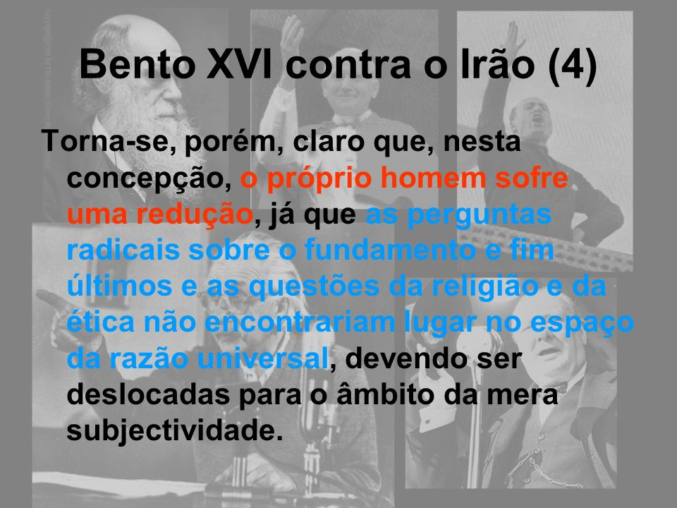 Bento XVI contra o Irão (4) Torna-se, porém, claro que, nesta concepção, o próprio homem sofre uma redução, já que as perguntas radicais sobre o funda