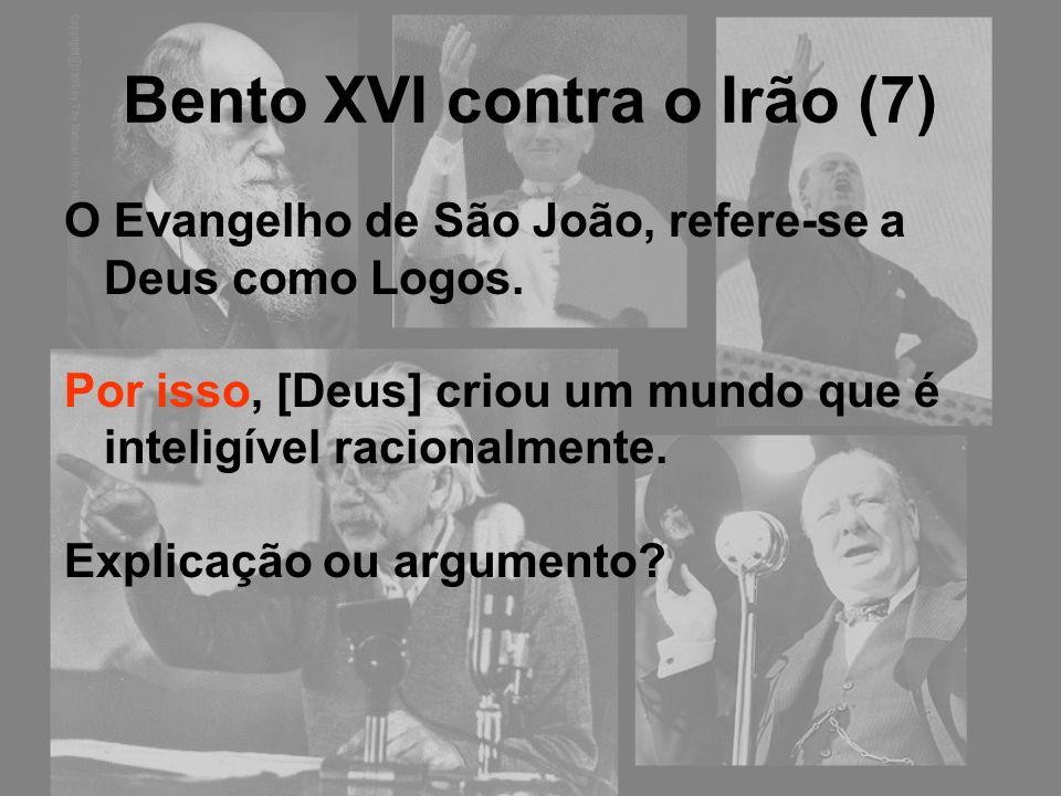 Bento XVI contra o Irão (7) O Evangelho de São João, refere-se a Deus como Logos. Por isso, [Deus] criou um mundo que é inteligível racionalmente. Exp