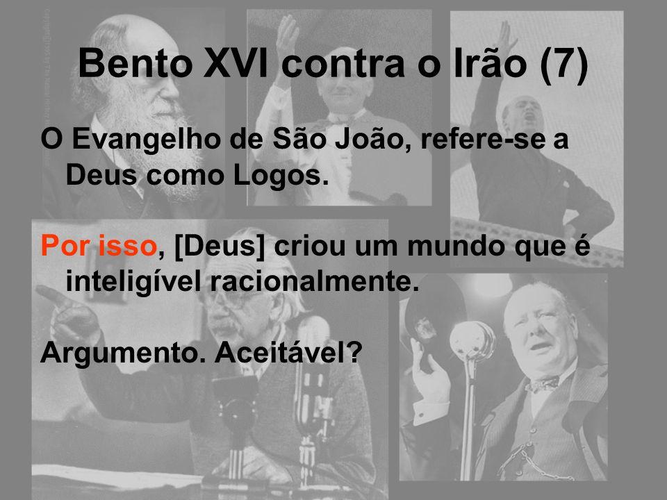 Bento XVI contra o Irão (7) O Evangelho de São João, refere-se a Deus como Logos. Por isso, [Deus] criou um mundo que é inteligível racionalmente. Arg