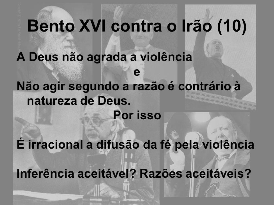 Bento XVI contra o Irão (10) A Deus não agrada a violência e Não agir segundo a razão é contrário à natureza de Deus. Por isso É irracional a difusão