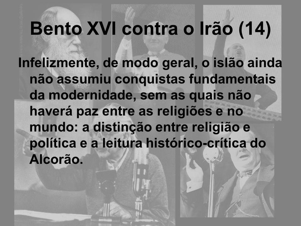 Bento XVI contra o Irão (14) Infelizmente, de modo geral, o islão ainda não assumiu conquistas fundamentais da modernidade, sem as quais não haverá pa