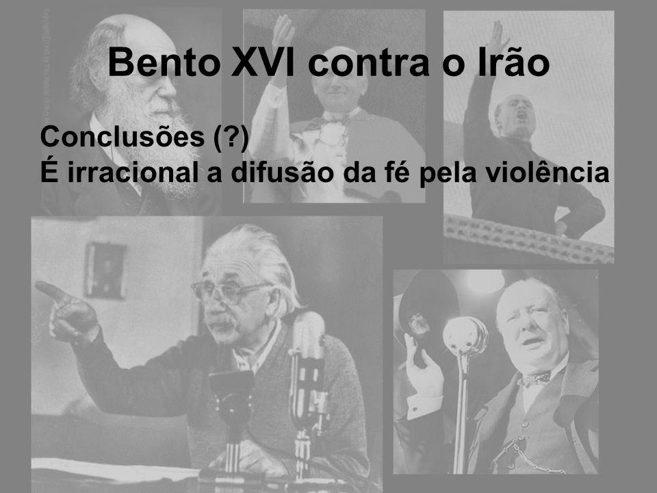 Bento XVI contra o Irão Conclusões (?) É irracional a difusão da fé pela violência