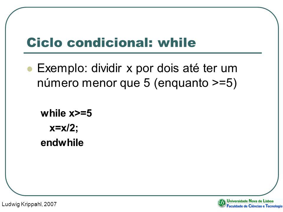Ludwig Krippahl, 2007 12 Ciclo condicional: while Exemplo: dividir x por dois até ter um número menor que 5 (enquanto >=5) while x>=5 x=x/2; endwhile