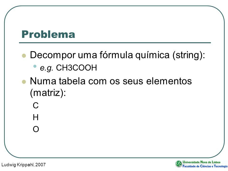 Ludwig Krippahl, 2007 17 Problema Decompor uma fórmula química (string): e.g.