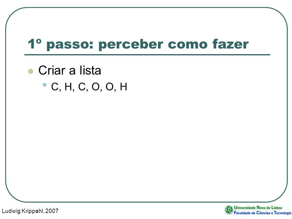 Ludwig Krippahl, 2007 20 1º passo: perceber como fazer Criar a lista C, H, C, O, O, H