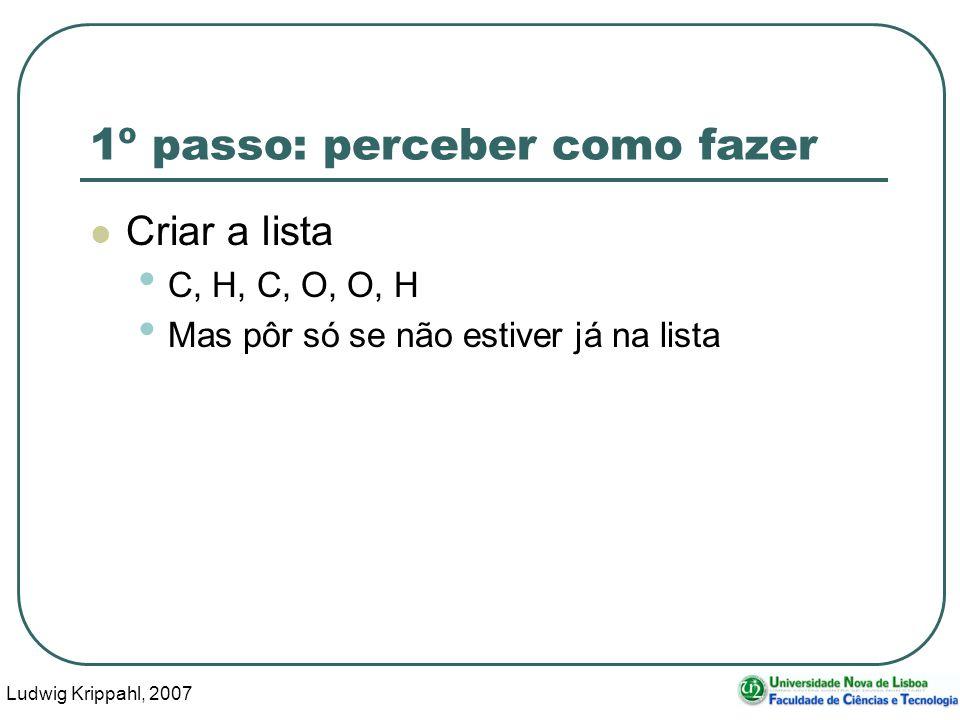 Ludwig Krippahl, 2007 21 1º passo: perceber como fazer Criar a lista C, H, C, O, O, H Mas pôr só se não estiver já na lista