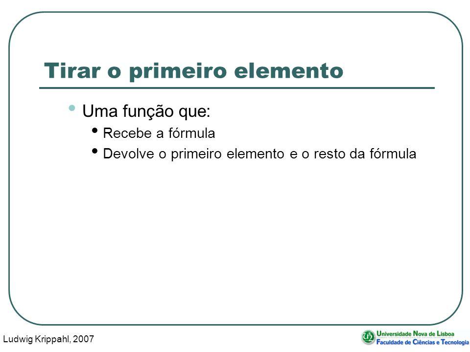 Ludwig Krippahl, 2007 23 Tirar o primeiro elemento Uma função que: Recebe a fórmula Devolve o primeiro elemento e o resto da fórmula