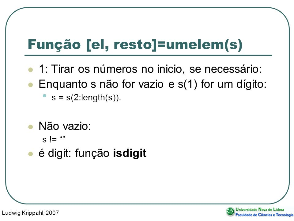 Ludwig Krippahl, 2007 29 Função [el, resto]=umelem(s) 1: Tirar os números no inicio, se necessário: Enquanto s não for vazio e s(1) for um dígito: s = s(2:length(s)).