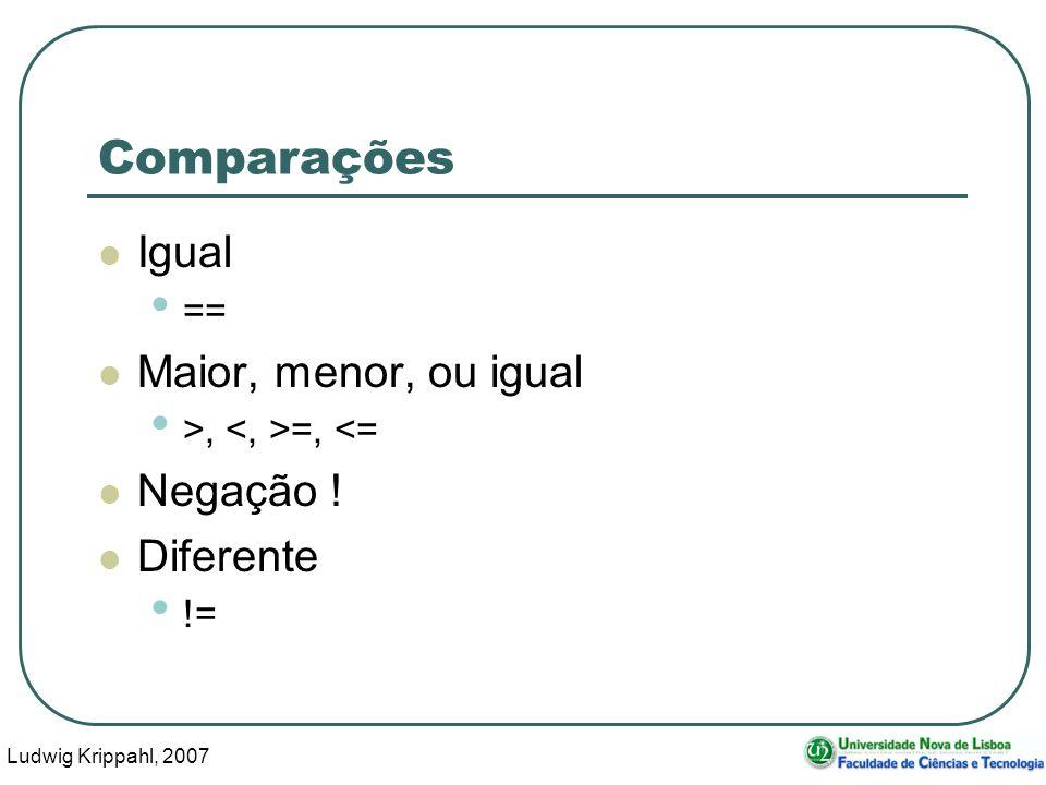 Ludwig Krippahl, 2007 3 Comparações Igual == Maior, menor, ou igual >, =, <= Negação ! Diferente !=