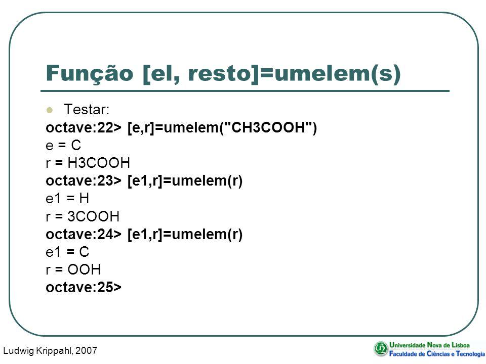 Ludwig Krippahl, 2007 33 Função [el, resto]=umelem(s) Testar: octave:22> [e,r]=umelem( CH3COOH ) e = C r = H3COOH octave:23> [e1,r]=umelem(r) e1 = H r = 3COOH octave:24> [e1,r]=umelem(r) e1 = C r = OOH octave:25>