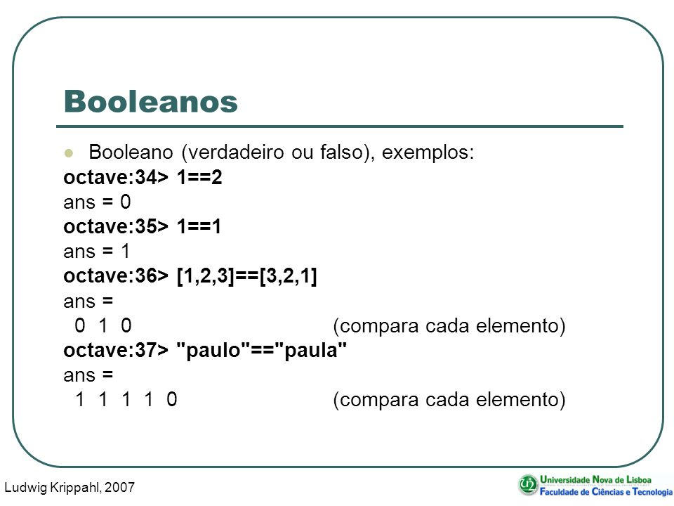Ludwig Krippahl, 2007 15 Ciclo for Exemplo: fazer algo 10 vezes: for f = 1:10 alguma coisa endfor