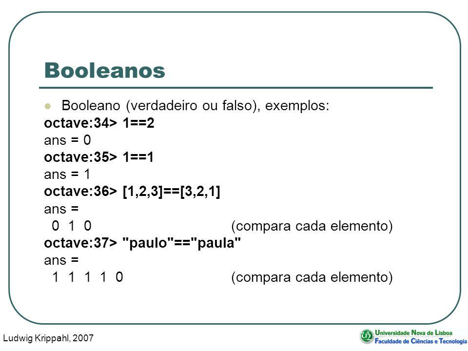 Ludwig Krippahl, 2007 4 Booleanos Booleano (verdadeiro ou falso), exemplos: octave:34> 1==2 ans = 0 octave:35> 1==1 ans = 1 octave:36> [1,2,3]==[3,2,1] ans = 0 1 0(compara cada elemento) octave:37> paulo == paula ans = 1 1 1 1 0(compara cada elemento)