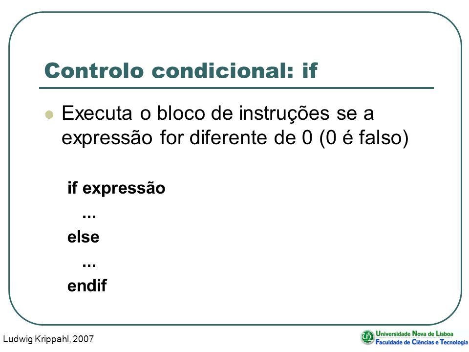 Ludwig Krippahl, 2007 7 Controlo condicional: if Executa o bloco de instruções se a expressão for diferente de 0 (0 é falso) if expressão...