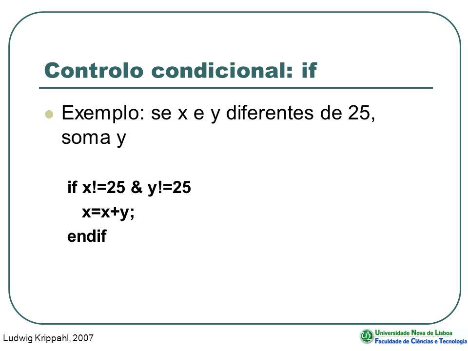 Ludwig Krippahl, 2007 9 Controlo condicional: if Exemplo: se x e y diferentes de 25, soma y if x!=25 & y!=25 x=x+y; endif