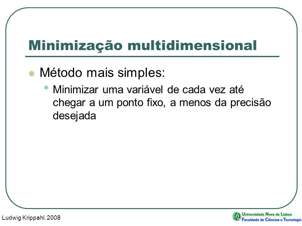 Ludwig Krippahl, 2008 10 Minimização multidimensional Método mais simples: Minimizar uma variável de cada vez até chegar a um ponto fixo, a menos da precisão desejada