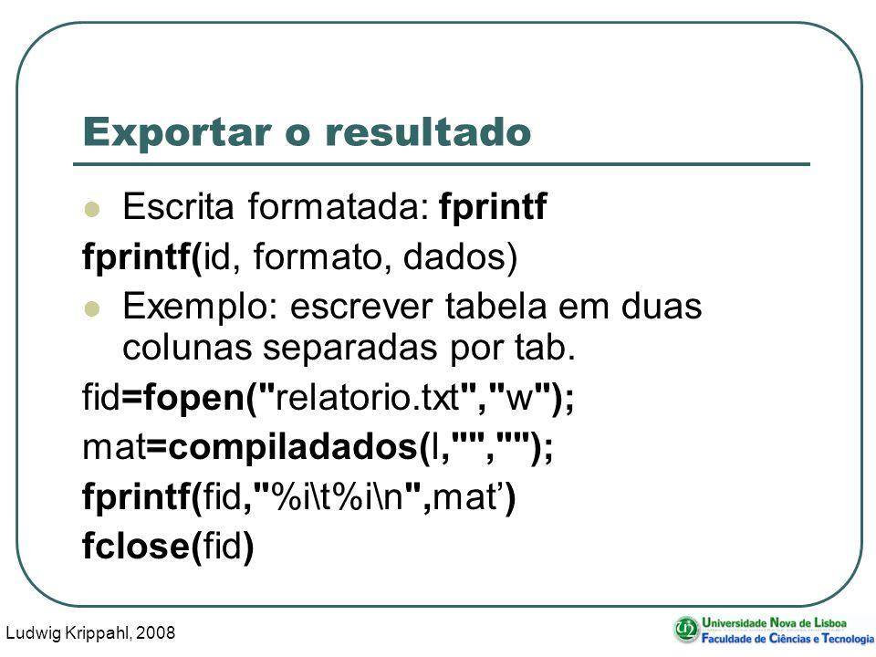 Ludwig Krippahl, 2008 103 Exportar o resultado Escrita formatada: fprintf fprintf(id, formato, dados) Exemplo: escrever tabela em duas colunas separadas por tab.