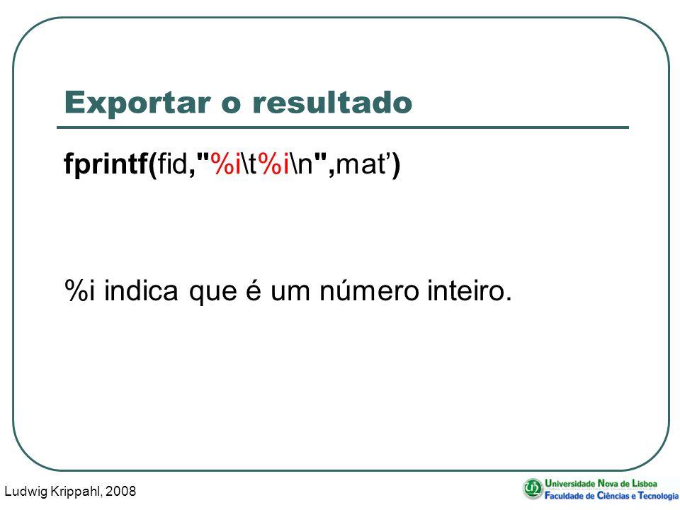 Ludwig Krippahl, 2008 104 Exportar o resultado fprintf(fid, %i\t%i\n ,mat) %i indica que é um número inteiro.