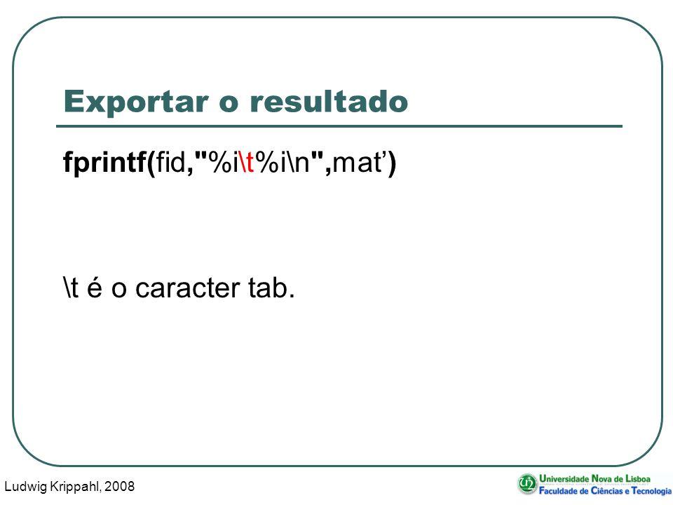 Ludwig Krippahl, 2008 105 Exportar o resultado fprintf(fid, %i\t%i\n ,mat) \t é o caracter tab.
