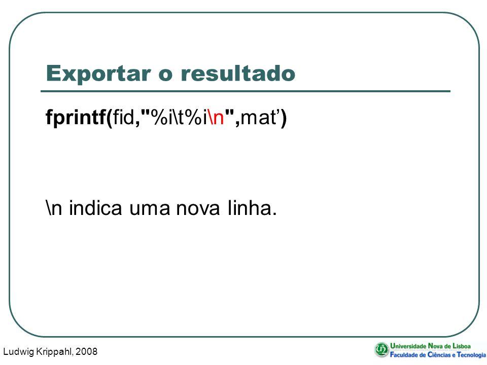 Ludwig Krippahl, 2008 106 Exportar o resultado fprintf(fid, %i\t%i\n ,mat) \n indica uma nova linha.