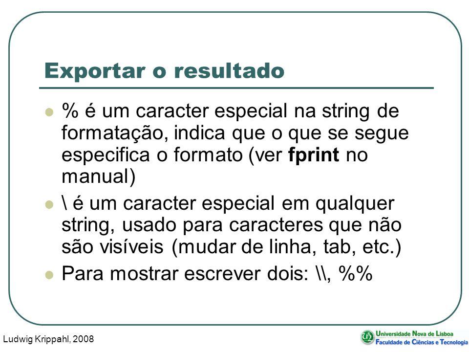 Ludwig Krippahl, 2008 107 Exportar o resultado % é um caracter especial na string de formatação, indica que o que se segue especifica o formato (ver fprint no manual) \ é um caracter especial em qualquer string, usado para caracteres que não são visíveis (mudar de linha, tab, etc.) Para mostrar escrever dois: \\, %