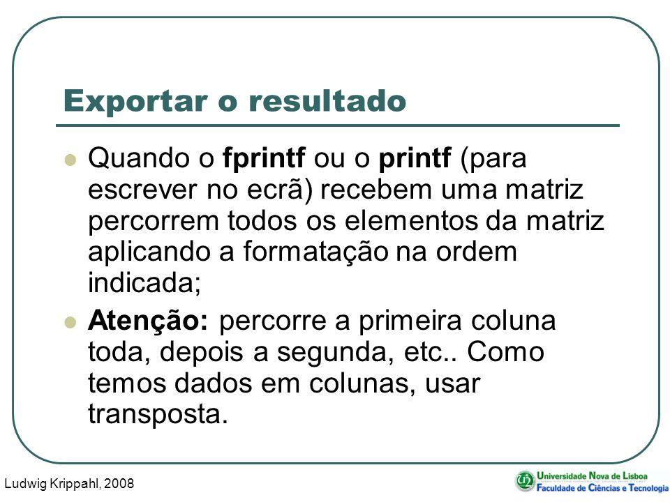 Ludwig Krippahl, 2008 108 Exportar o resultado Quando o fprintf ou o printf (para escrever no ecrã) recebem uma matriz percorrem todos os elementos da matriz aplicando a formatação na ordem indicada; Atenção: percorre a primeira coluna toda, depois a segunda, etc..