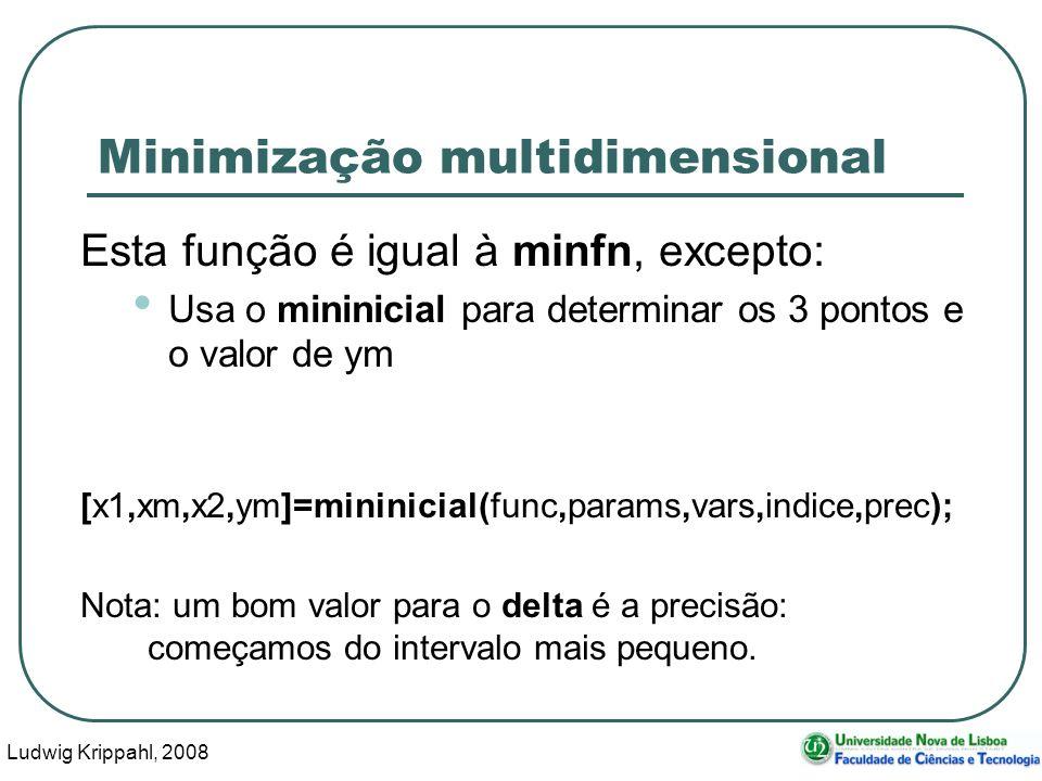 Ludwig Krippahl, 2008 44 Minimização multidimensional Esta função é igual à minfn, excepto: Usa o mininicial para determinar os 3 pontos e o valor de ym [x1,xm,x2,ym]=mininicial(func,params,vars,indice,prec); Nota: um bom valor para o delta é a precisão: começamos do intervalo mais pequeno.