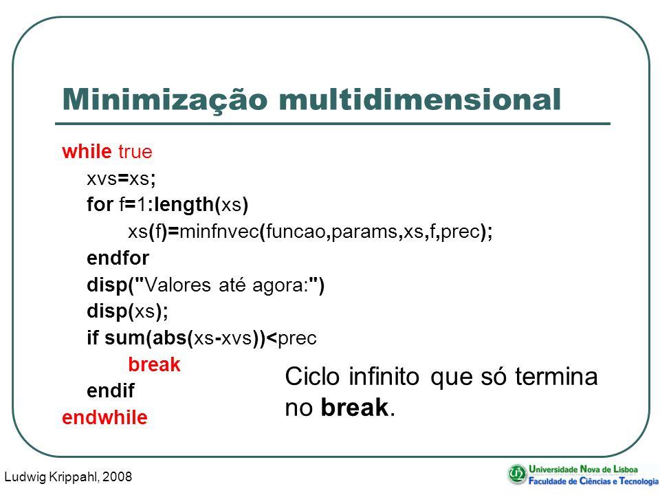 Ludwig Krippahl, 2008 53 Minimização multidimensional while true xvs=xs; for f=1:length(xs) xs(f)=minfnvec(funcao,params,xs,f,prec); endfor disp( Valores até agora: ) disp(xs); if sum(abs(xs-xvs))<prec break endif endwhile Ciclo infinito que só termina no break.