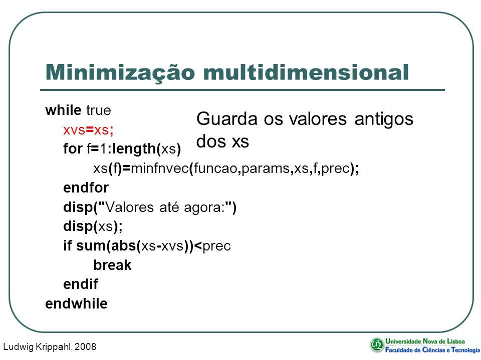 Ludwig Krippahl, 2008 54 Minimização multidimensional while true xvs=xs; for f=1:length(xs) xs(f)=minfnvec(funcao,params,xs,f,prec); endfor disp( Valores até agora: ) disp(xs); if sum(abs(xs-xvs))<prec break endif endwhile Guarda os valores antigos dos xs