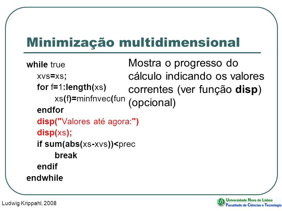 Ludwig Krippahl, 2008 56 Minimização multidimensional while true xvs=xs; for f=1:length(xs) xs(f)=minfnvec(funcao,params,xs,f,prec); endfor disp( Valores até agora: ) disp(xs); if sum(abs(xs-xvs))<prec break endif endwhile Mostra o progresso do cálculo indicando os valores correntes (ver função disp) (opcional)
