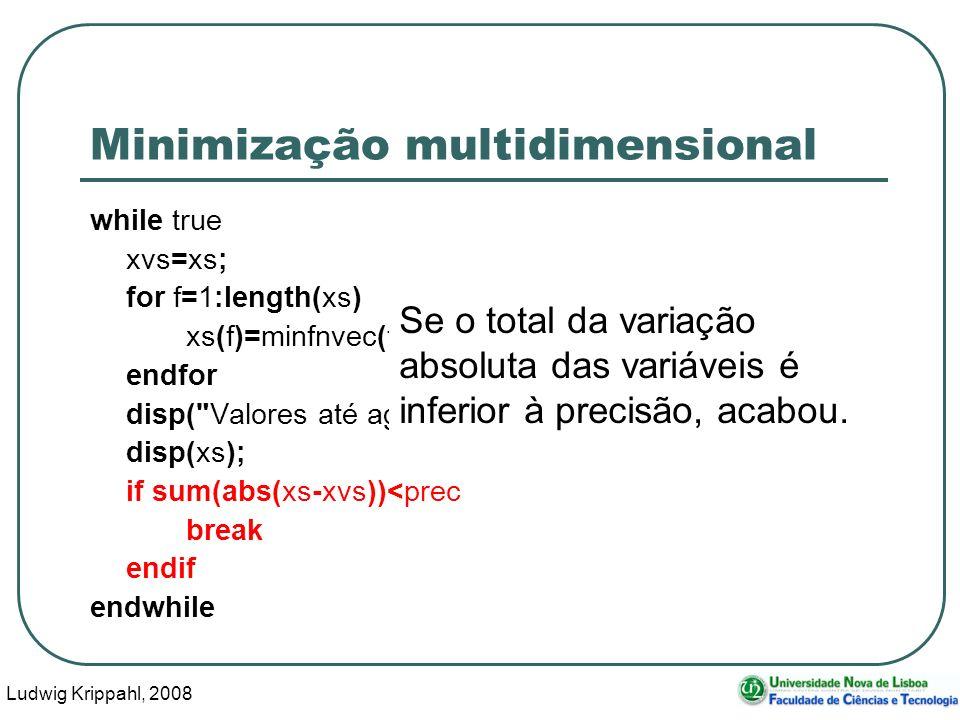 Ludwig Krippahl, 2008 57 Minimização multidimensional while true xvs=xs; for f=1:length(xs) xs(f)=minfnvec(funcao,params,xs,f,prec); endfor disp( Valores até agora: ) disp(xs); if sum(abs(xs-xvs))<prec break endif endwhile Se o total da variação absoluta das variáveis é inferior à precisão, acabou.