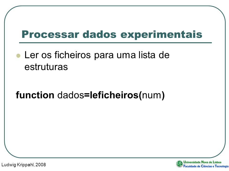 Ludwig Krippahl, 2008 80 Processar dados experimentais Ler os ficheiros para uma lista de estruturas function dados=leficheiros(num)
