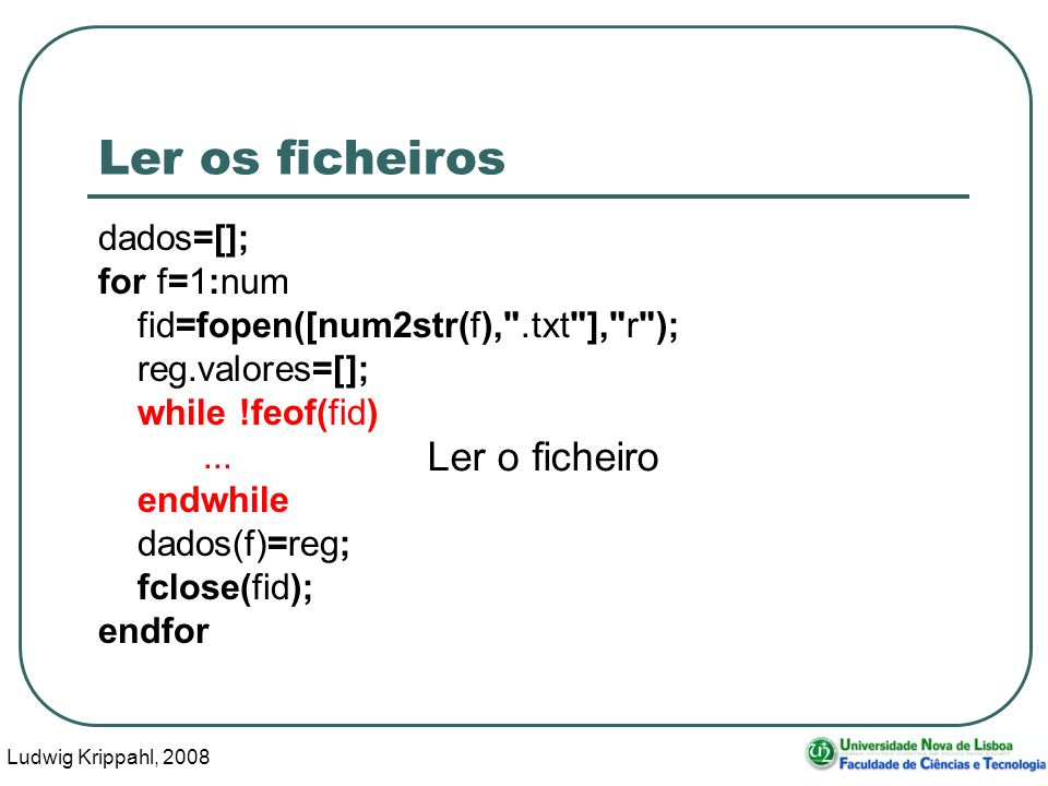 Ludwig Krippahl, 2008 83 Ler os ficheiros dados=[]; for f=1:num fid=fopen([num2str(f), .txt ], r ); reg.valores=[]; while !feof(fid)...