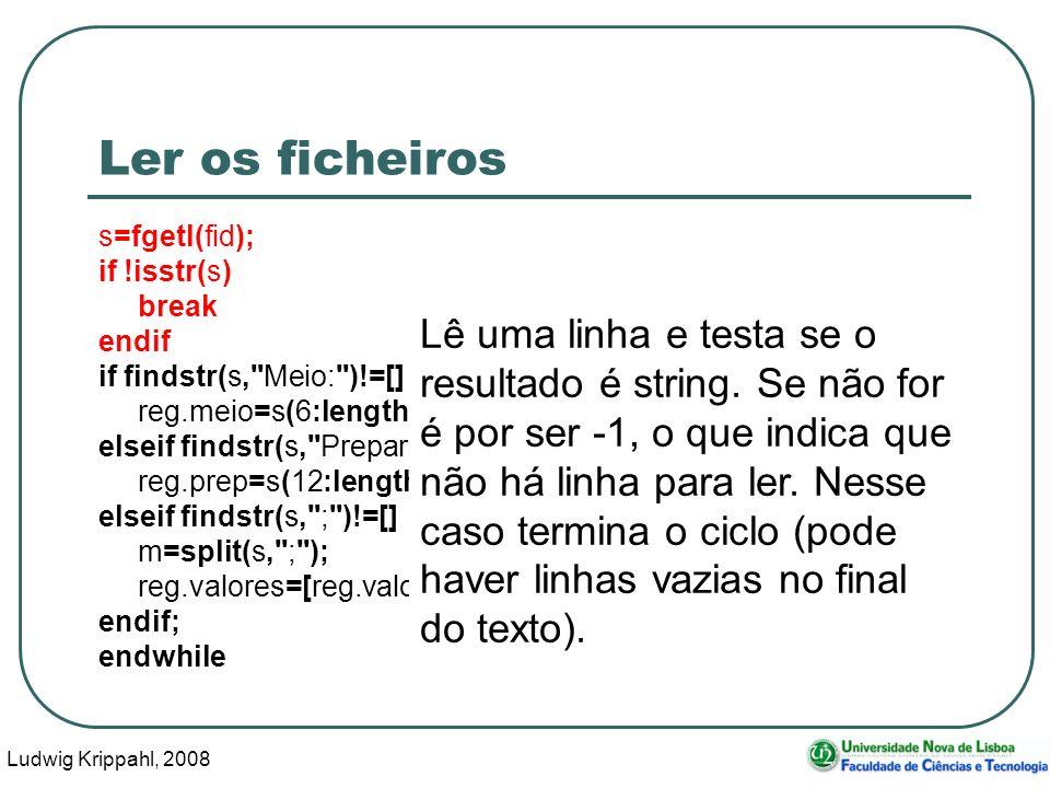 Ludwig Krippahl, 2008 85 Ler os ficheiros s=fgetl(fid); if !isstr(s) break endif if findstr(s, Meio: )!=[] reg.meio=s(6:length(s)); elseif findstr(s, Preparador: )!=[] reg.prep=s(12:length(s)); elseif findstr(s, ; )!=[] m=split(s, ; ); reg.valores=[reg.valores;str2num(m(1,:)),str2num(m(2,:))]; endif; endwhile Lê uma linha e testa se o resultado é string.