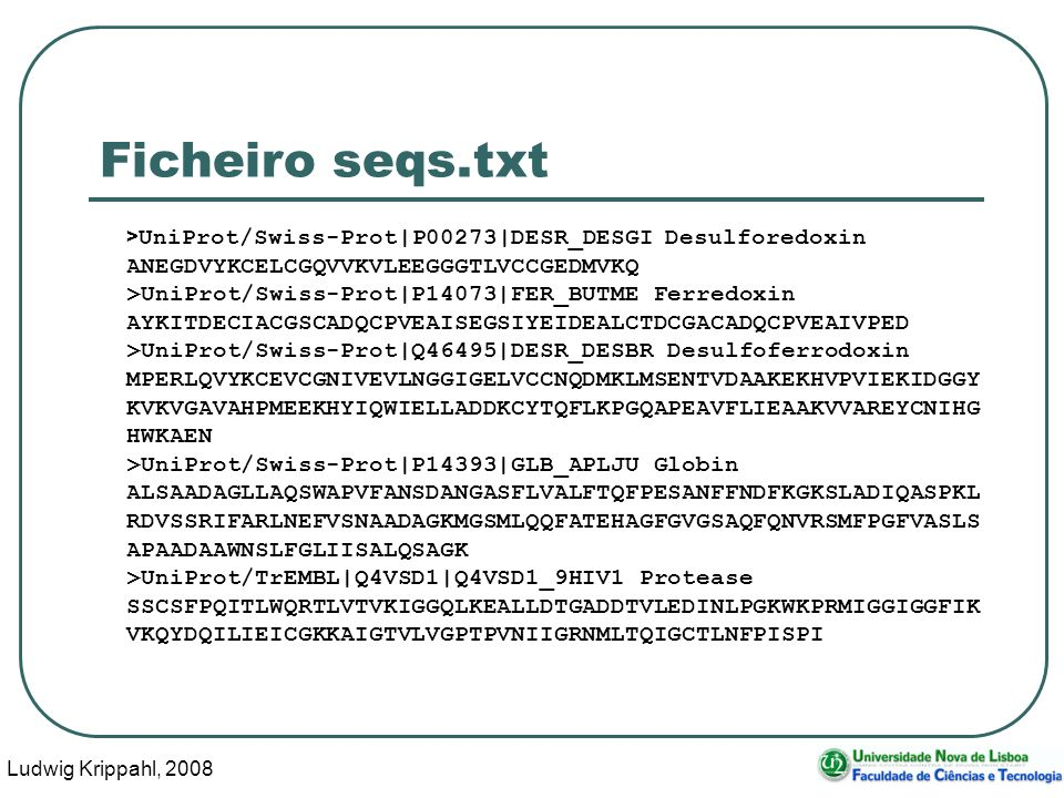 Ludwig Krippahl, 2008 20 Ficheiro seqs.txt > UniProt/Swiss-Prot|P00273|DESR_DESGI Desulforedoxin ANEGDVYKCELCGQVVKVLEEGGGTLVCCGEDMVKQ >UniProt/Swiss-Prot|P14073|FER_BUTME Ferredoxin AYKITDECIACGSCADQCPVEAISEGSIYEIDEALCTDCGACADQCPVEAIVPED >UniProt/Swiss-Prot|Q46495|DESR_DESBR Desulfoferrodoxin MPERLQVYKCEVCGNIVEVLNGGIGELVCCNQDMKLMSENTVDAAKEKHVPVIEKIDGGY KVKVGAVAHPMEEKHYIQWIELLADDKCYTQFLKPGQAPEAVFLIEAAKVVAREYCNIHG HWKAEN >UniProt/Swiss-Prot|P14393|GLB_APLJU Globin ALSAADAGLLAQSWAPVFANSDANGASFLVALFTQFPESANFFNDFKGKSLADIQASPKL RDVSSRIFARLNEFVSNAADAGKMGSMLQQFATEHAGFGVGSAQFQNVRSMFPGFVASLS APAADAAWNSLFGLIISALQSAGK >UniProt/TrEMBL|Q4VSD1|Q4VSD1_9HIV1 Protease SSCSFPQITLWQRTLVTVKIGGQLKEALLDTGADDTVLEDINLPGKWKPRMIGGIGGFIK VKQYDQILIEICGKKAIGTVLVGPTPVNIIGRNMLTQIGCTLNFPISPI
