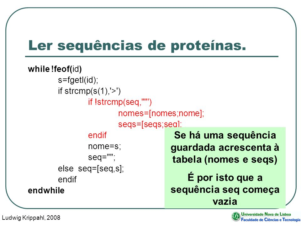 Ludwig Krippahl, 2008 30 Ler sequências de proteínas. while !feof(id) s=fgetl(id); if strcmp(s(1),'>') if !strcmp(seq,