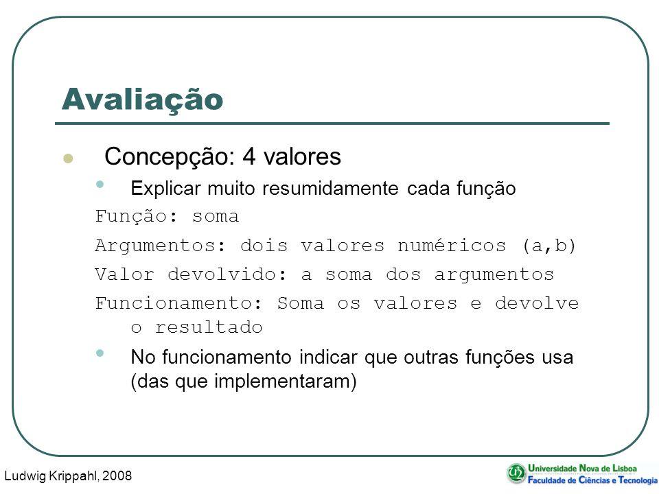 Ludwig Krippahl, 2008 34 Avaliação Concepção: 4 valores Explicar muito resumidamente cada função Função: soma Argumentos: dois valores numéricos (a,b) Valor devolvido: a soma dos argumentos Funcionamento: Soma os valores e devolve o resultado No funcionamento indicar que outras funções usa (das que implementaram)